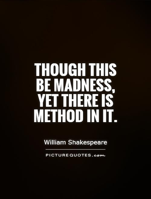 Though this be madness, yet there is method in it Picture Quote #1