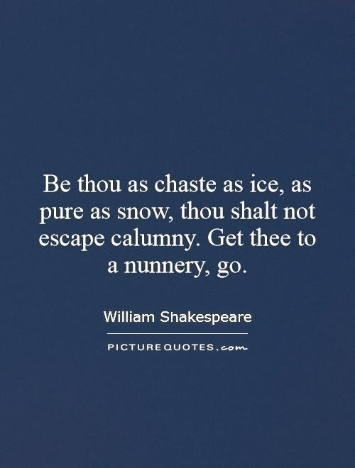 Be thou as chaste as ice, as pure as snow, thou shalt not escape calumny. Get thee to a nunnery, go Picture Quote #1