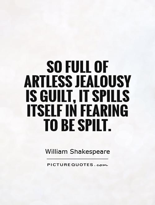 So full of artless jealousy is guilt, it spills itself in fearing to be spilt Picture Quote #1