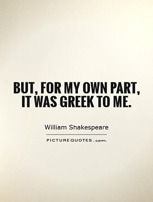 But, for my own part, it was Greek to me Picture Quote #1