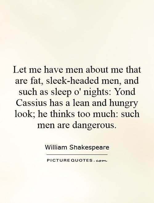 Let me have men about me that are fat, sleek-headed men, and such as sleep o' nights: Yond Cassius has a lean and hungry look; he thinks too much: such men are dangerous Picture Quote #1