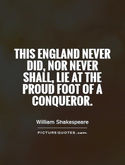 This England never did, nor never shall, lie at the proud foot of a conqueror Picture Quote #1
