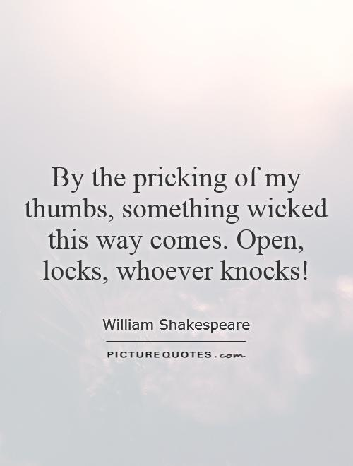 By the pricking of my thumbs, something wicked this way comes. Open, locks, whoever knocks! Picture Quote #1