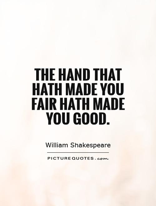 The hand that hath made you fair hath made you good Picture Quote #1