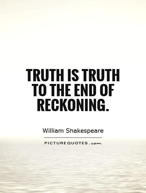 Truth is truth To the end of reckoning Picture Quote #1