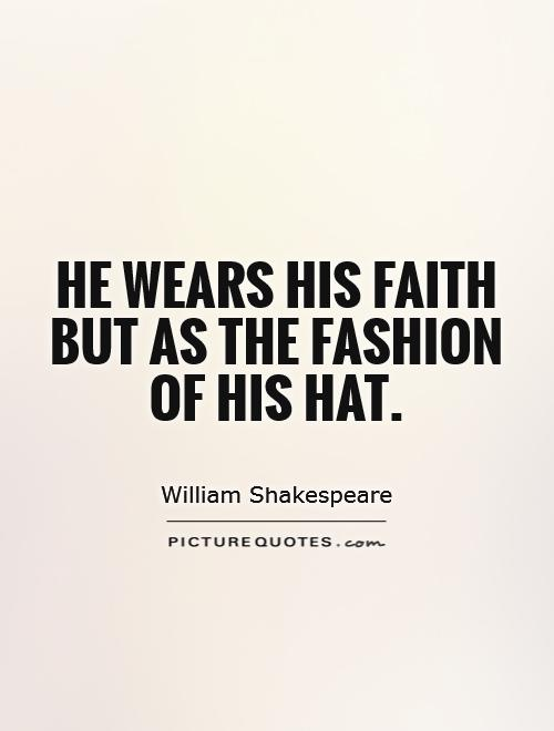 He wears his faith but as the fashion of his hat Picture Quote #1