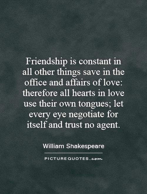 Friendship is constant in all other things save in the office and affairs of love: therefore all hearts in love use their own tongues; let every eye negotiate for itself and trust no agent Picture Quote #1