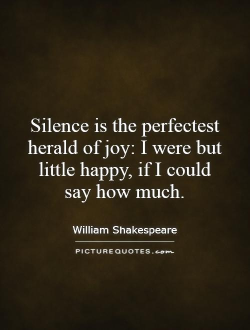 Silence is the perfectest herald of joy: I were but little happy, if I could say how much Picture Quote #1
