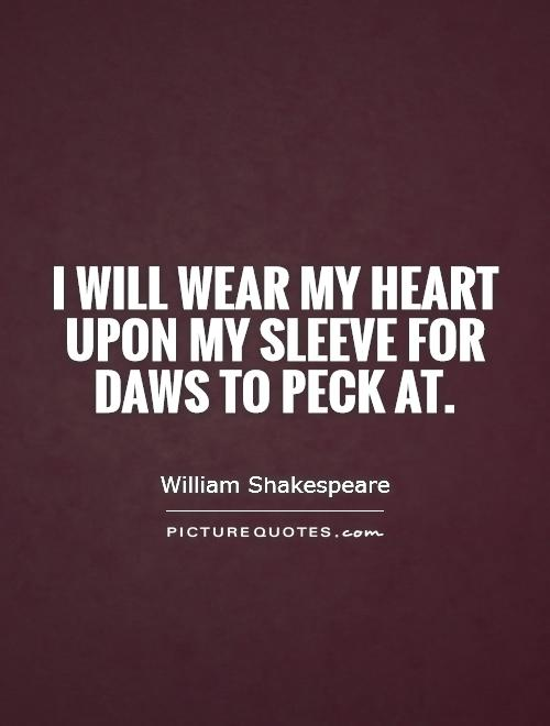 i will wear my heart upon my sleeve for daws to peck at