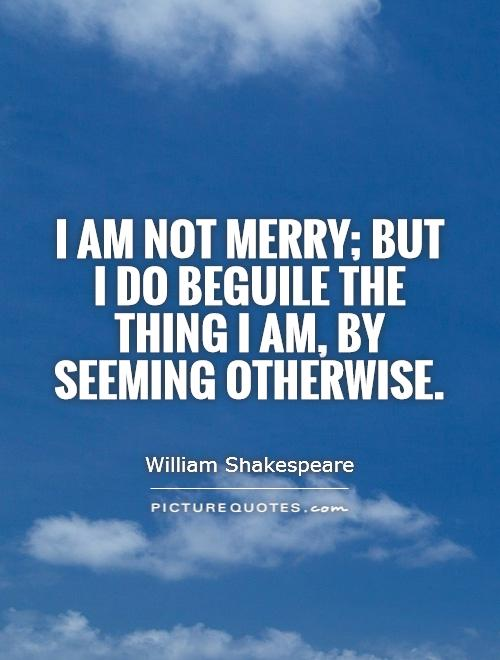 I am not merry; but I do beguile the thing I am, by seeming otherwise Picture Quote #1