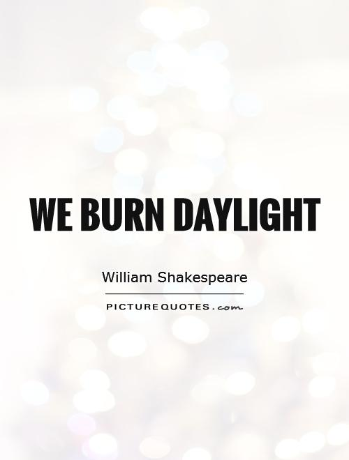 We burn daylight Picture Quote #1