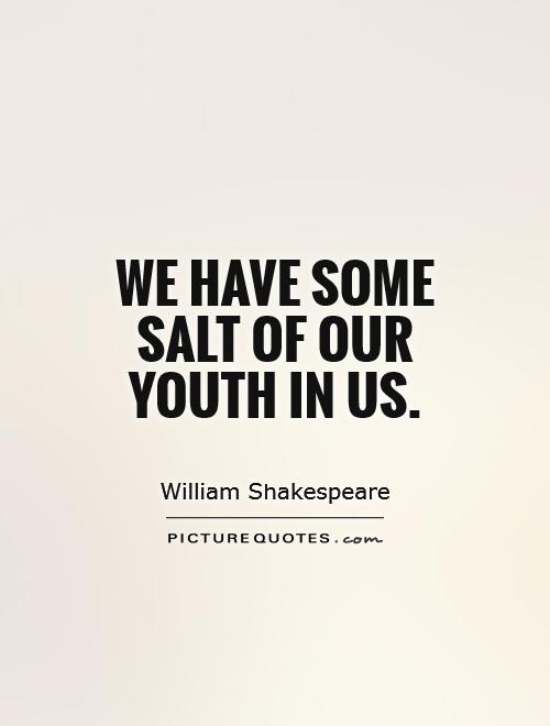 We have some salt of our youth in us Picture Quote #1