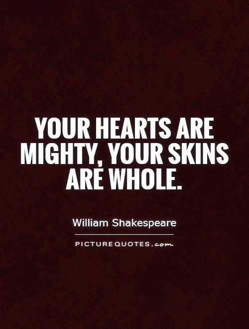 Your hearts are mighty, your skins are whole Picture Quote #1