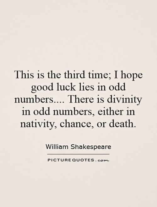 This is the third time; I hope good luck lies in odd numbers.... There is divinity in odd numbers, either in nativity, chance, or death Picture Quote #1
