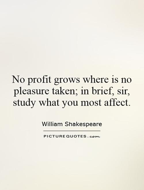 No profit grows where is no pleasure taken; in brief, sir, study what you most affect Picture Quote #1
