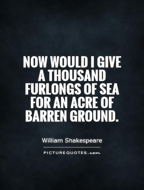 Now would I give a thousand furlongs of sea for an acre of barren ground Picture Quote #1