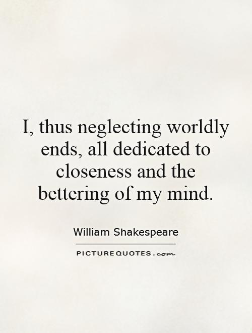 I, thus neglecting worldly ends, all dedicated to closeness and the bettering of my mind Picture Quote #1