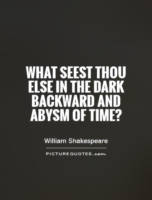 What seest thou else In the dark backward and abysm of time? Picture Quote #1
