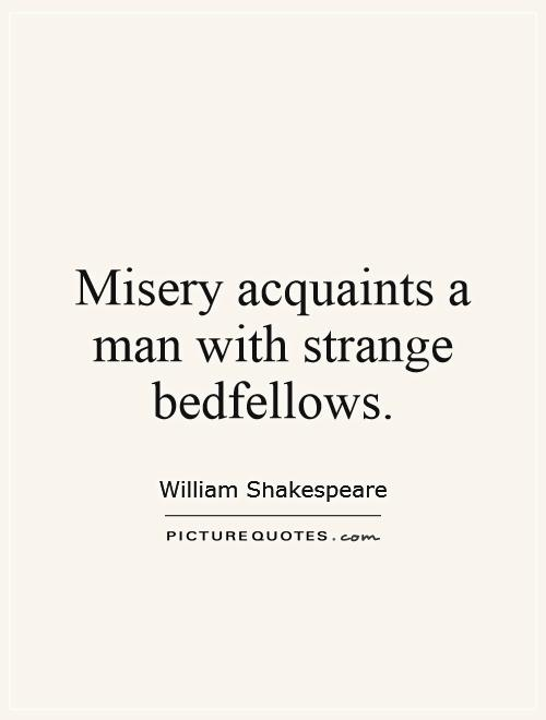 Misery acquaints a man with strange bedfellows Picture Quote #1