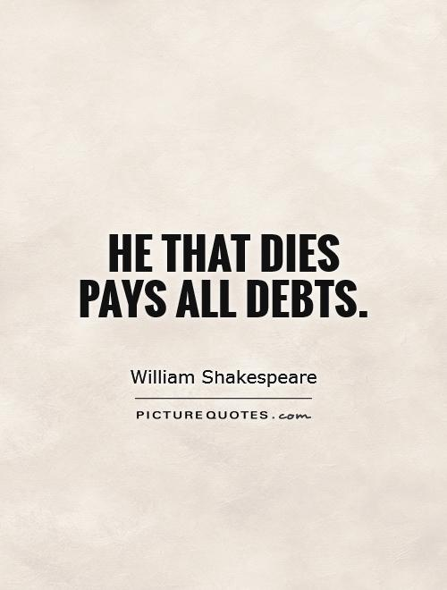 He that dies pays all debts Picture Quote #1