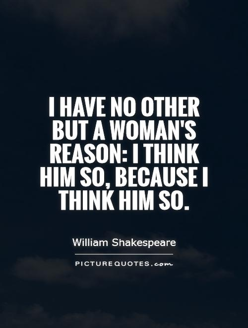 I have no other but a woman's reason: I think him so ...