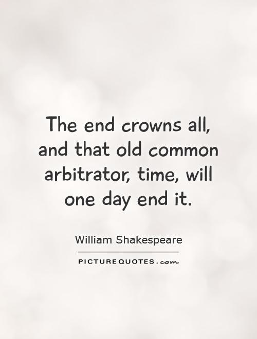 The end crowns all, and that old common arbitrator, time, will one day end it Picture Quote #1