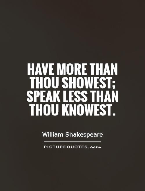 Have more than thou showest; speak less than thou knowest Picture Quote #1