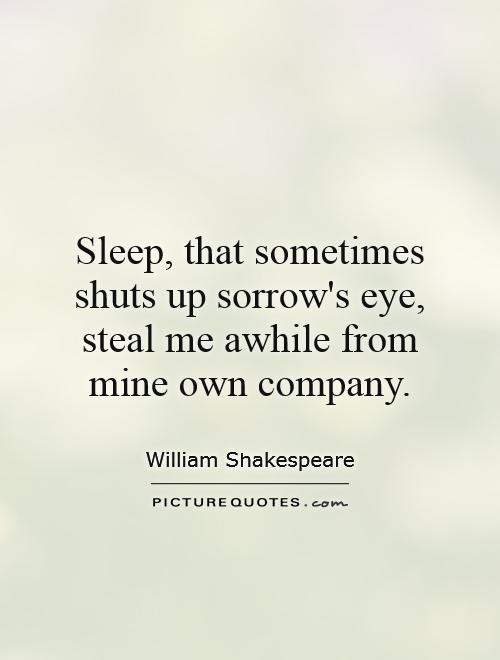 Sleep, that sometimes shuts up sorrow's eye, steal me awhile from mine own company Picture Quote #1