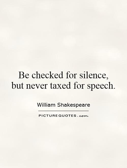 Be checked for silence,  but never taxed for speech Picture Quote #1