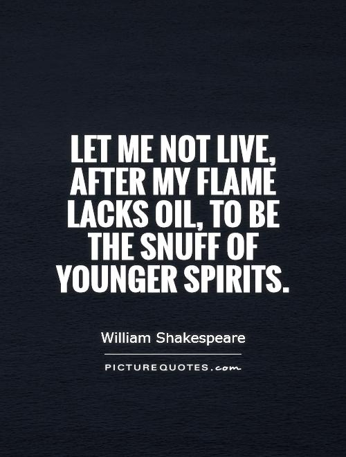 Let me not live, after my flame lacks oil, to be the snuff of younger spirits Picture Quote #1