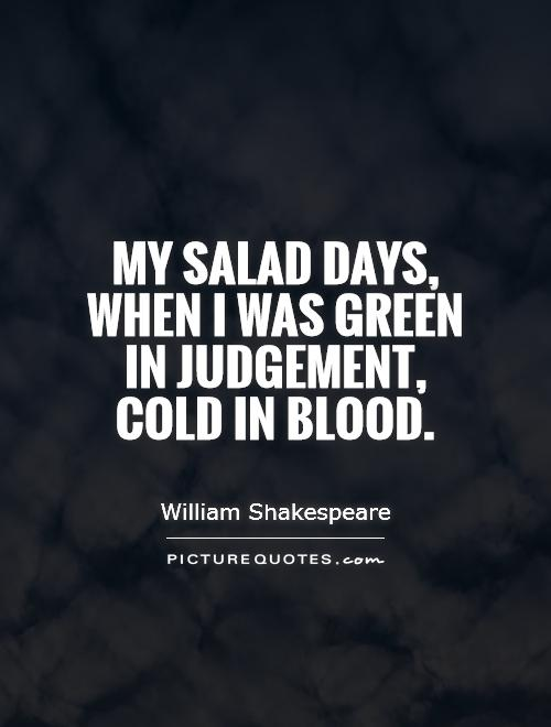 My salad days, when I was green in judgement, cold in blood Picture Quote #1