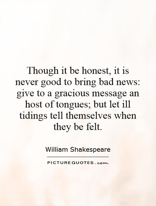 Though it be honest, it is never good to bring bad news: give to a gracious message an host of tongues; but let ill tidings tell themselves when they be felt Picture Quote #1
