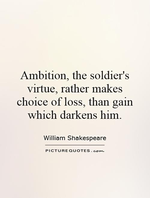 Ambition, the soldier's virtue, rather makes choice of loss, than gain which darkens him Picture Quote #1