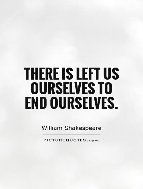 There is left us ourselves to end ourselves Picture Quote #1