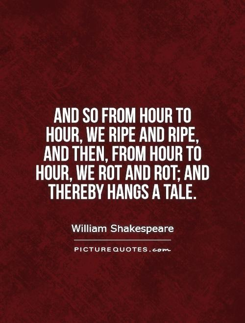 And so from hour to hour, we ripe and ripe, and then, from hour to hour, we rot and rot; and thereby hangs a tale Picture Quote #1