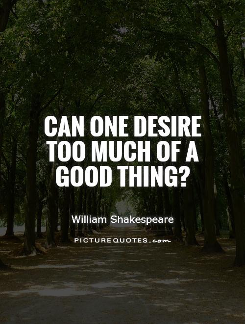 Can one desire too much of a good thing? Picture Quote #1