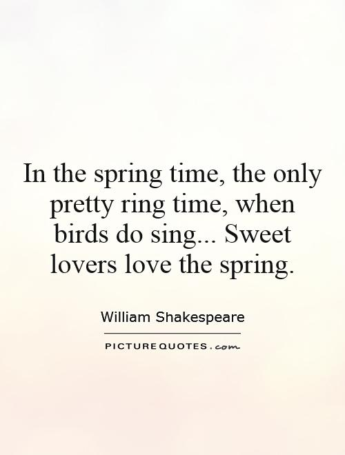In the spring time, the only pretty ring time, when birds do sing... Sweet lovers love the spring Picture Quote #1
