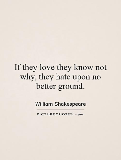 If they love they know not why, they hate upon no better ground Picture Quote #1
