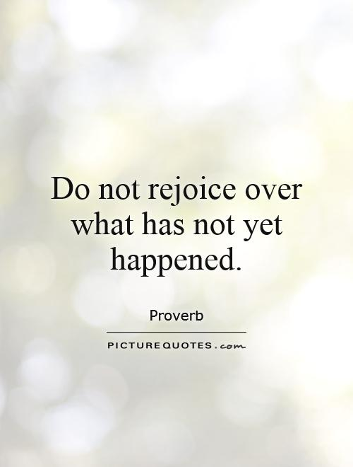 Do not rejoice over what has not yet happened Picture Quote #1