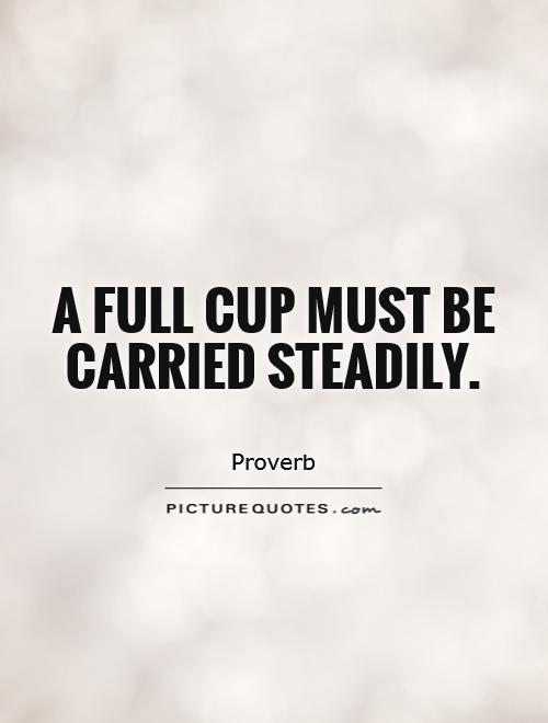A full cup must be carried steadily Picture Quote #1