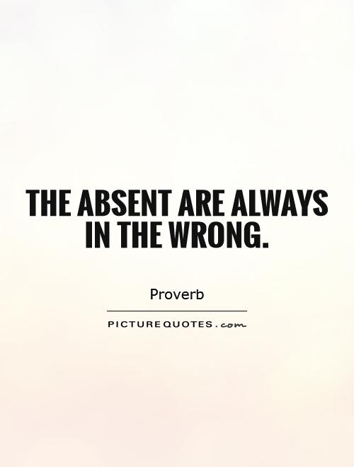 The absent are always in the wrong Picture Quote #1