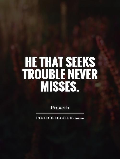 He that seeks trouble never misses Picture Quote #1
