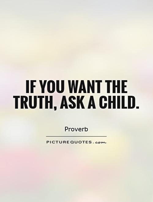 If you want the truth, ask a child Picture Quote #1