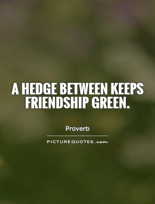 A hedge between keeps friendship green Picture Quote #1