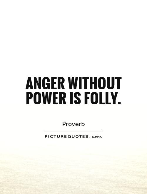 Anger without power is folly Picture Quote #1