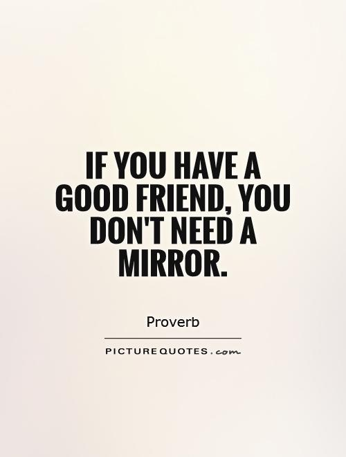 If you have a good friend, you don't need a mirror Picture Quote #1