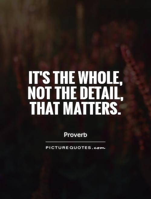 It's the whole, not the detail, that matters Picture Quote #1