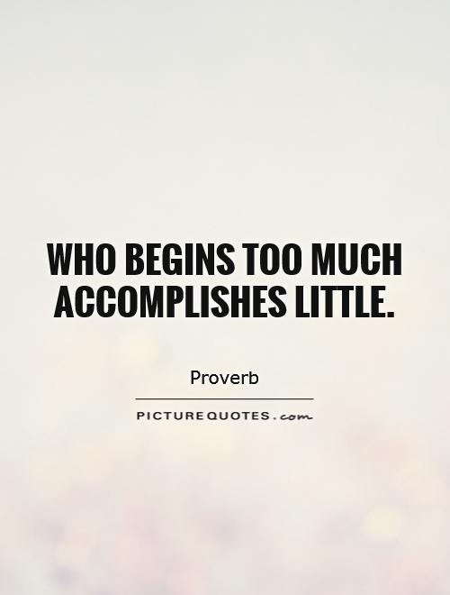 Who begins too much accomplishes little Picture Quote #1