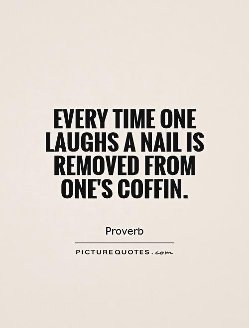 Every time one laughs a nail is removed from one's coffin Picture Quote #1