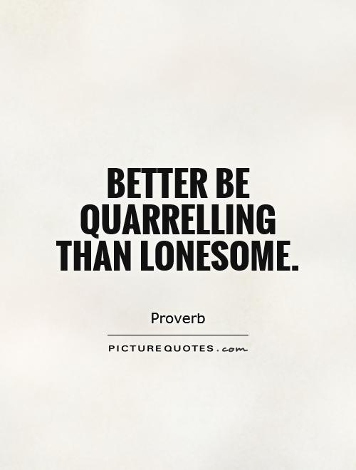 Better be quarrelling than lonesome Picture Quote #1